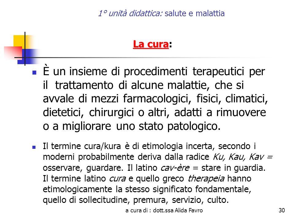 a cura di : dott.ssa Alida Favro30 1° unità didattica: salute e malattia La cura La cura: È un insieme di procedimenti terapeutici per il trattamento