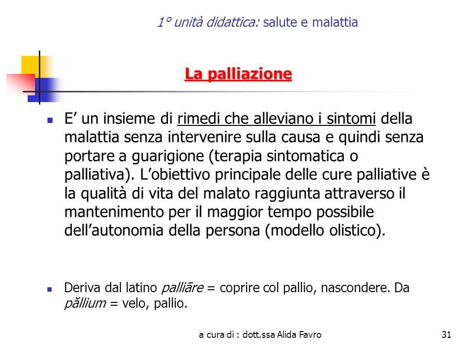 a cura di : dott.ssa Alida Favro31 1° unità didattica: salute e malattia La palliazione E un insieme di rimedi che alleviano i sintomi della malattia