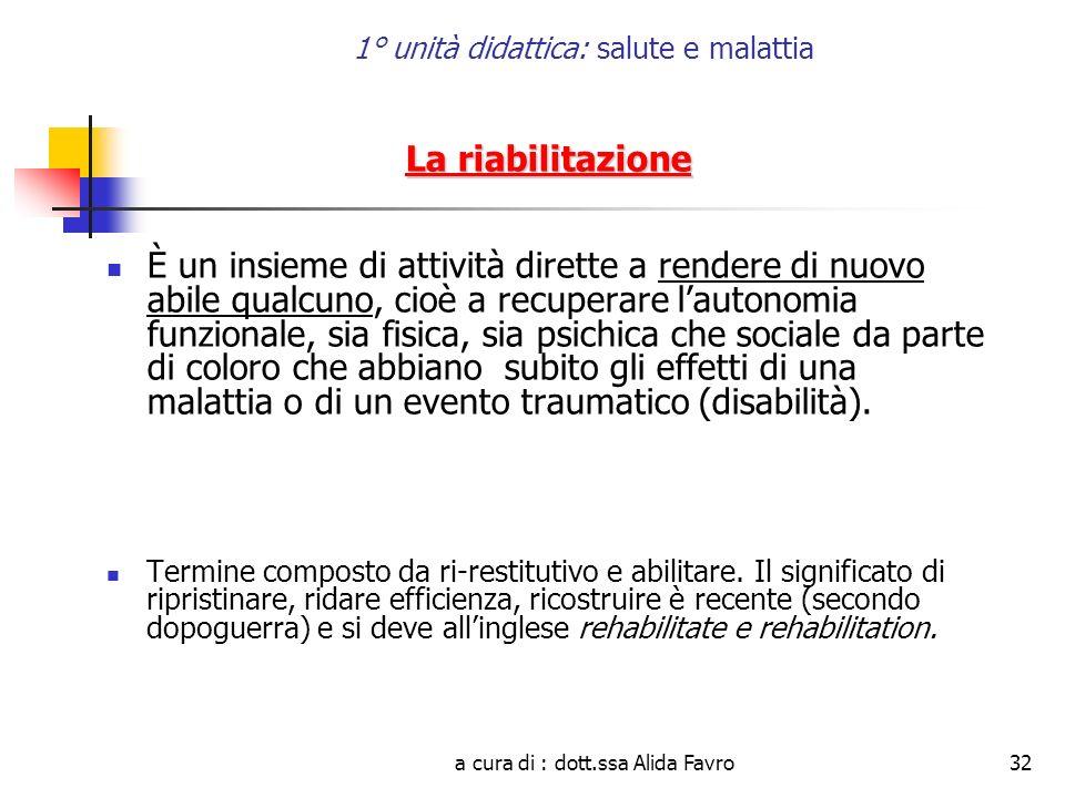 a cura di : dott.ssa Alida Favro32 1° unità didattica: salute e malattia La riabilitazione È un insieme di attività dirette a rendere di nuovo abile q