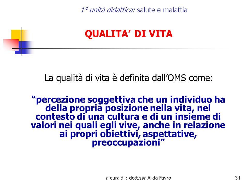a cura di : dott.ssa Alida Favro34 1° unità didattica: salute e malattia QUALITA DI VITA La qualità di vita è definita dallOMS come: percezione sogget