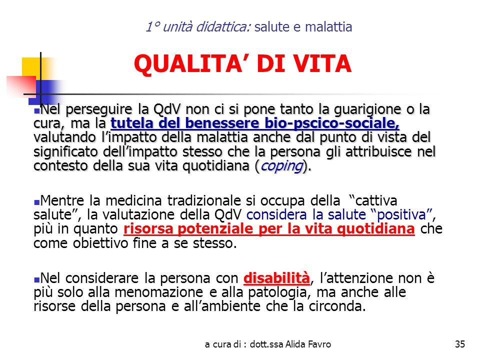 a cura di : dott.ssa Alida Favro35 1° unità didattica: salute e malattia QUALITA DI VITA Nel perseguire la QdV non ci si pone tanto la guarigione o la