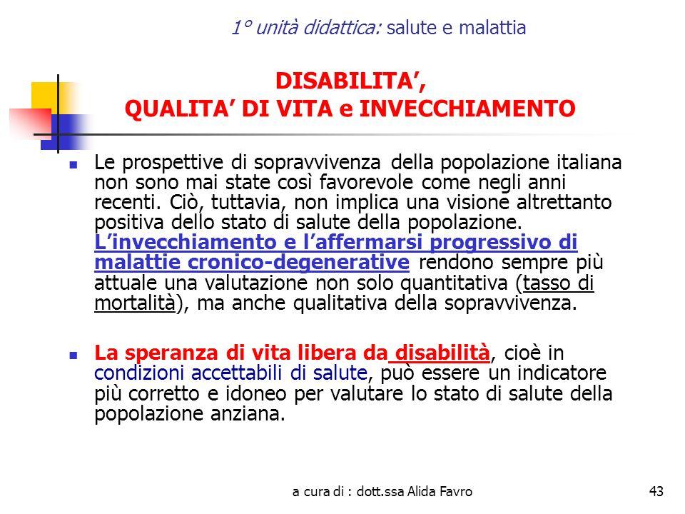 a cura di : dott.ssa Alida Favro43 1° unità didattica: salute e malattia DISABILITA, QUALITA DI VITA e INVECCHIAMENTO Le prospettive di sopravvivenza della popolazione italiana non sono mai state così favorevole come negli anni recenti.