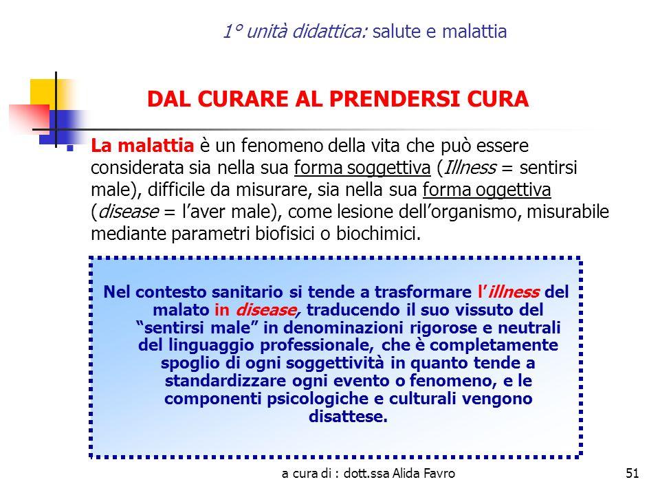 a cura di : dott.ssa Alida Favro51 1° unità didattica: salute e malattia DAL CURARE AL PRENDERSI CURA La malattia è un fenomeno della vita che può ess