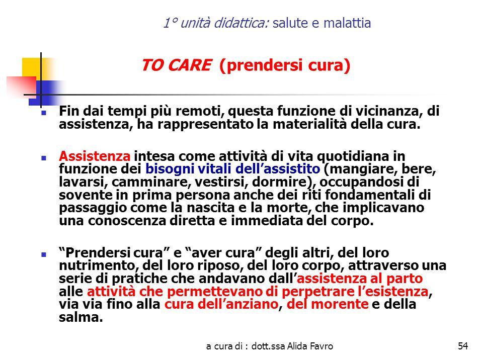 a cura di : dott.ssa Alida Favro54 1° unità didattica: salute e malattia TO CARE (prendersi cura) Fin dai tempi più remoti, questa funzione di vicinanza, di assistenza, ha rappresentato la materialità della cura.