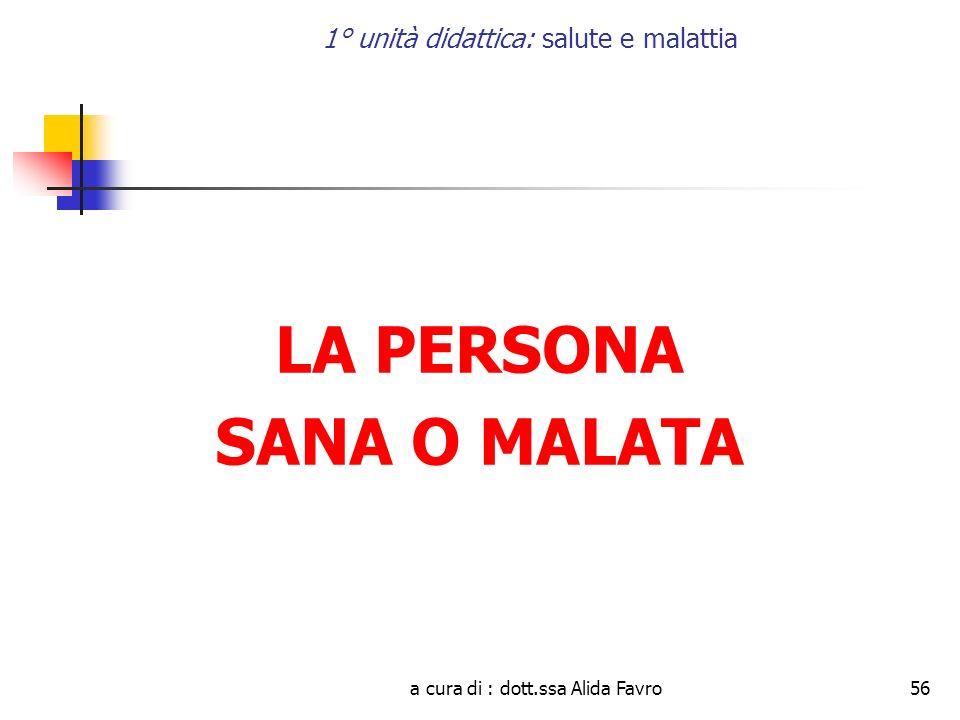 a cura di : dott.ssa Alida Favro56 1° unità didattica: salute e malattia LA PERSONA SANA O MALATA
