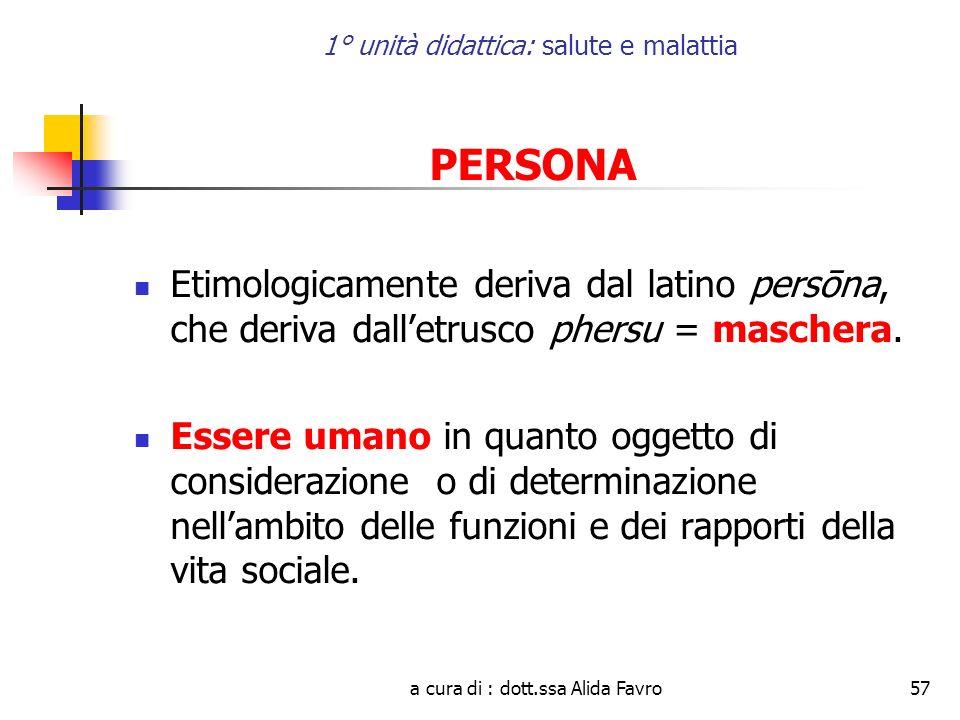 a cura di : dott.ssa Alida Favro57 1° unità didattica: salute e malattia PERSONA Etimologicamente deriva dal latino persōna, che deriva dalletrusco phersu = maschera.