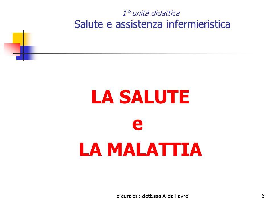 a cura di : dott.ssa Alida Favro6 1° unità didattica Salute e assistenza infermieristica LA SALUTE e LA MALATTIA