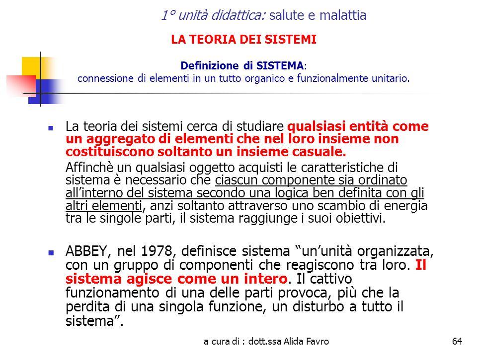 a cura di : dott.ssa Alida Favro64 1° unità didattica: salute e malattia LA TEORIA DEI SISTEMI Definizione di SISTEMA: connessione di elementi in un tutto organico e funzionalmente unitario.