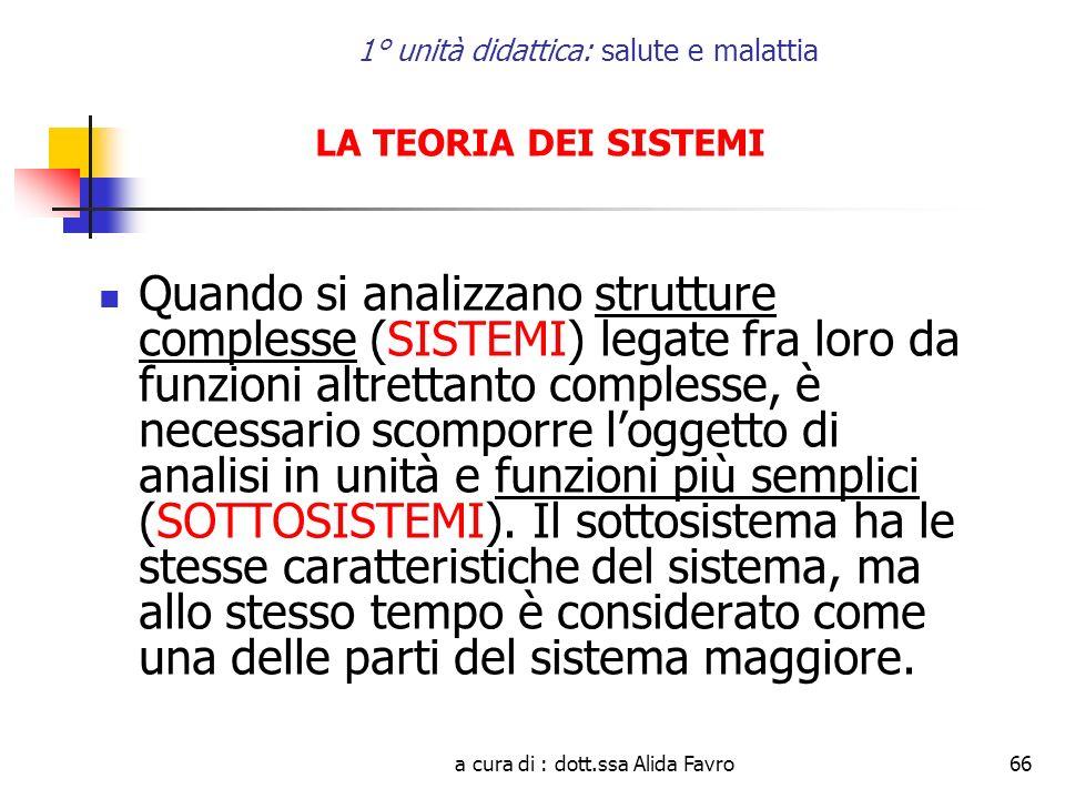 a cura di : dott.ssa Alida Favro66 1° unità didattica: salute e malattia LA TEORIA DEI SISTEMI Quando si analizzano strutture complesse (SISTEMI) lega