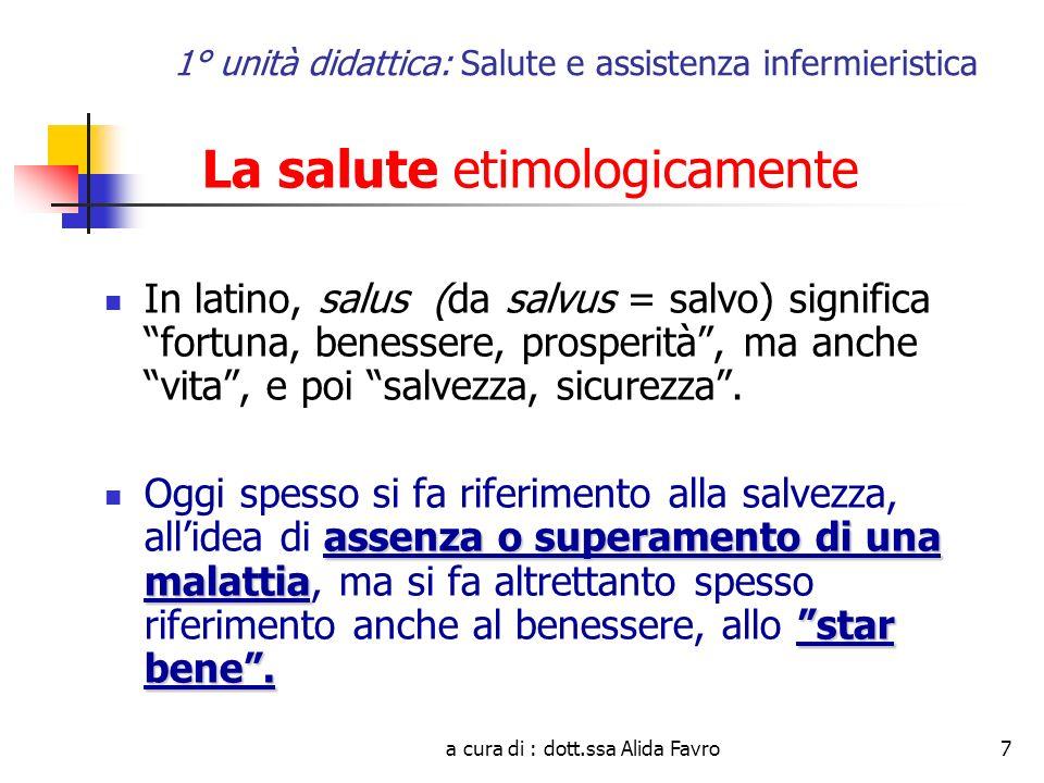 a cura di : dott.ssa Alida Favro7 1° unità didattica: Salute e assistenza infermieristica La salute etimologicamente In latino, salus (da salvus = salvo) significa fortuna, benessere, prosperità, ma anche vita, e poi salvezza, sicurezza.