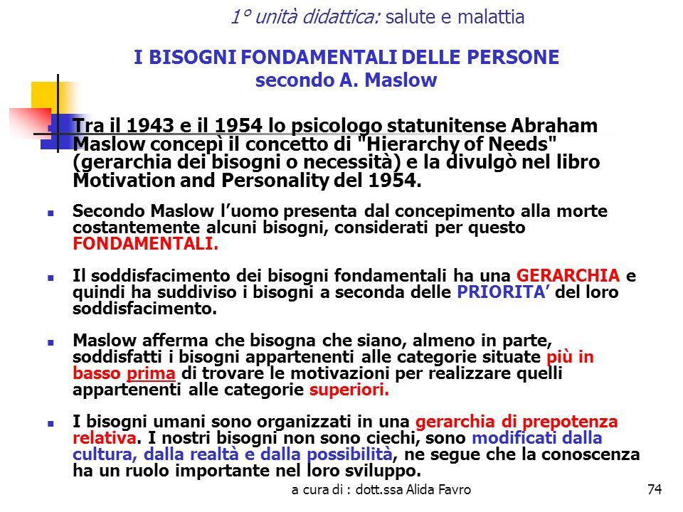 a cura di : dott.ssa Alida Favro74 1° unità didattica: salute e malattia I BISOGNI FONDAMENTALI DELLE PERSONE secondo A. Maslow Tra il 1943 e il 1954