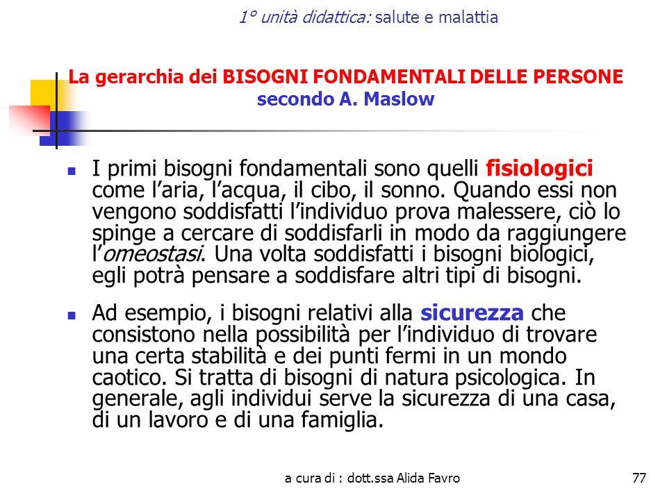 a cura di : dott.ssa Alida Favro77 1° unità didattica: salute e malattia La gerarchia dei BISOGNI FONDAMENTALI DELLE PERSONE secondo A. Maslow I primi