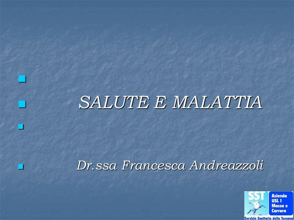 SALUTE E MALATTIA SALUTE E MALATTIA Dr.ssa Francesca Andreazzoli Dr.ssa Francesca Andreazzoli