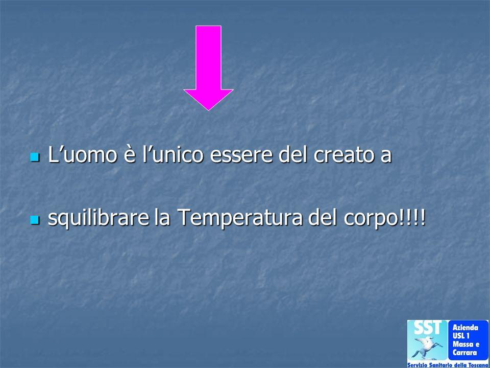 Luomo è lunico essere del creato a Luomo è lunico essere del creato a squilibrare la Temperatura del corpo!!!! squilibrare la Temperatura del corpo!!!