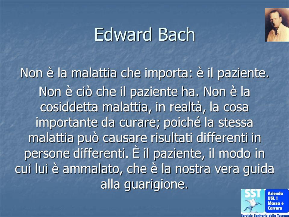 Edward Bach Non è la malattia che importa: è il paziente. Non è ciò che il paziente ha. Non è la cosiddetta malattia, in realtà, la cosa importante da