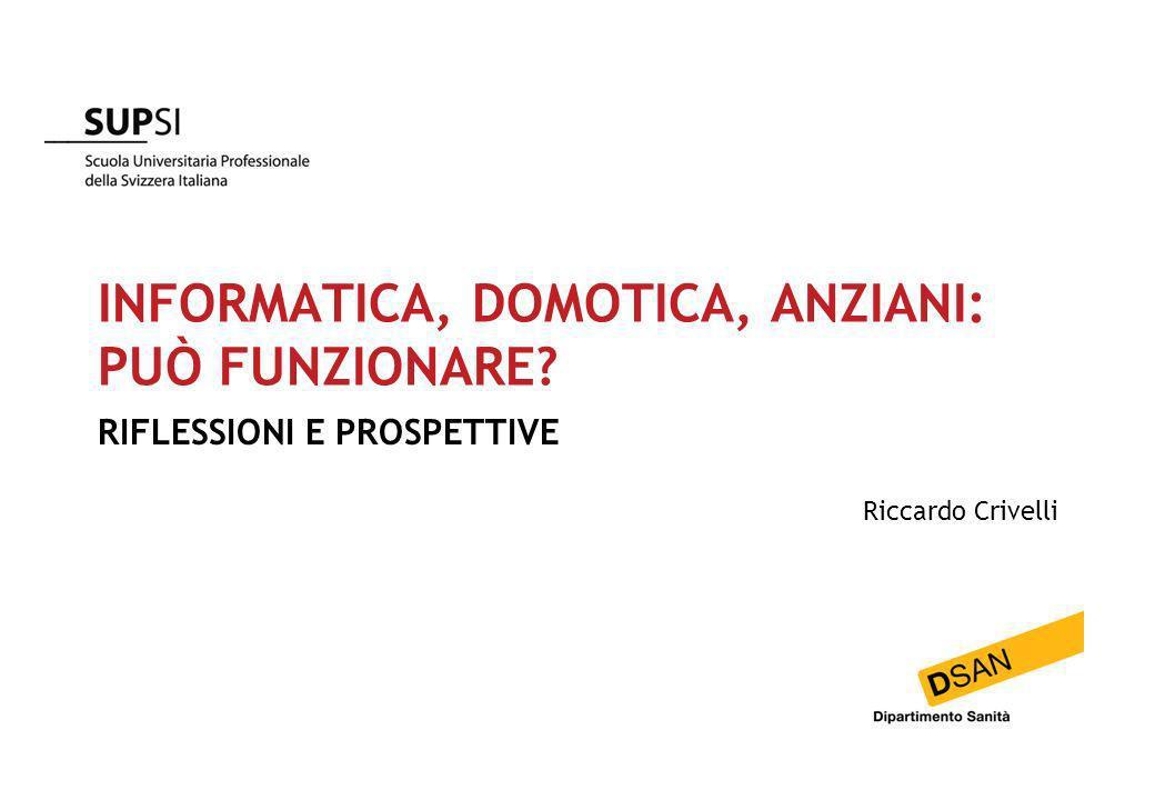INFORMATICA, DOMOTICA, ANZIANI: PUÒ FUNZIONARE? RIFLESSIONI E PROSPETTIVE Riccardo Crivelli