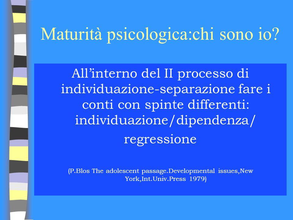 Maturità psicologica:chi sono io? Allinterno del II processo di individuazione-separazione fare i conti con spinte differenti: individuazione/dipenden