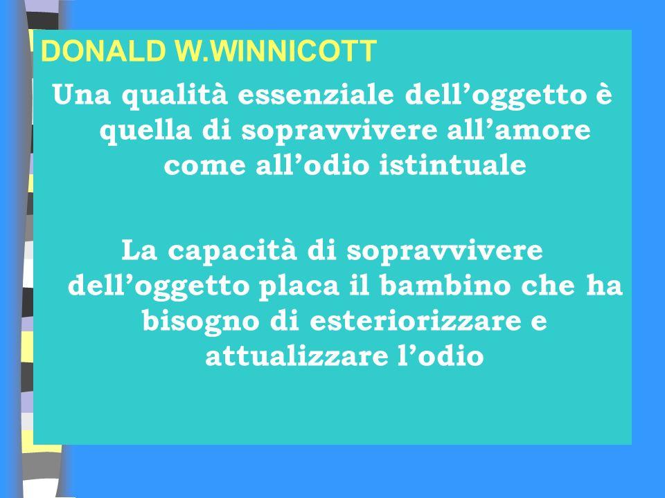 DONALD W.WINNICOTT Una qualità essenziale delloggetto è quella di sopravvivere allamore come allodio istintuale La capacità di sopravvivere delloggett