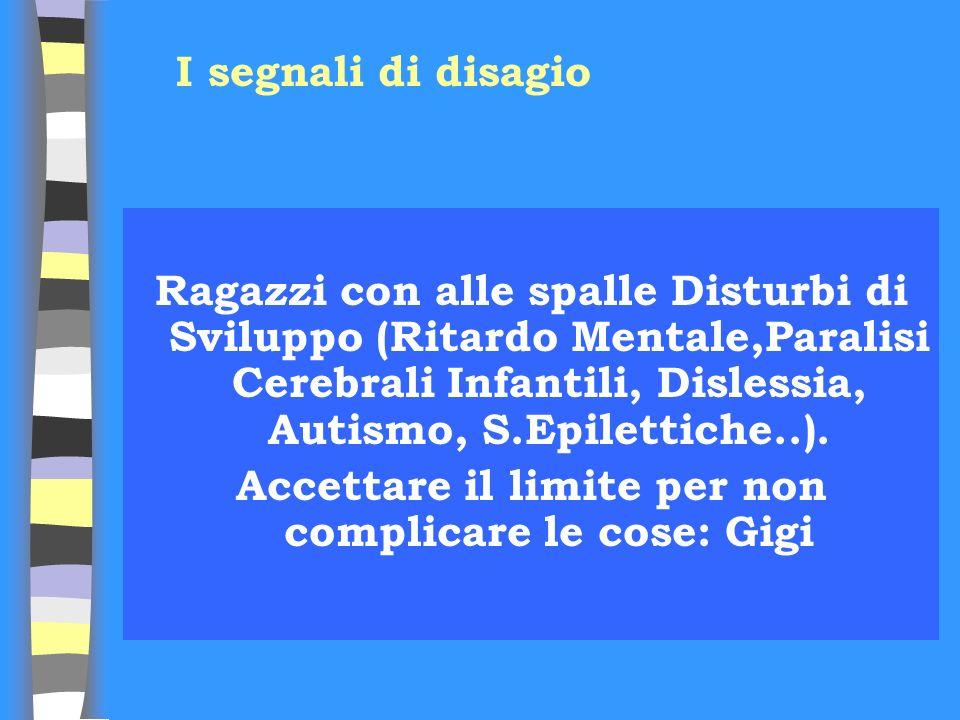 Ragazzi con alle spalle Disturbi di Sviluppo (Ritardo Mentale,Paralisi Cerebrali Infantili, Dislessia, Autismo, S.Epilettiche..). Accettare il limite