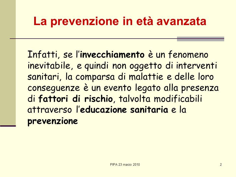 PIPA 23 marzo 20102 I nfatti, se linvecchiamento è un fenomeno inevitabile, e quindi non oggetto di interventi sanitari, la comparsa di malattie e del