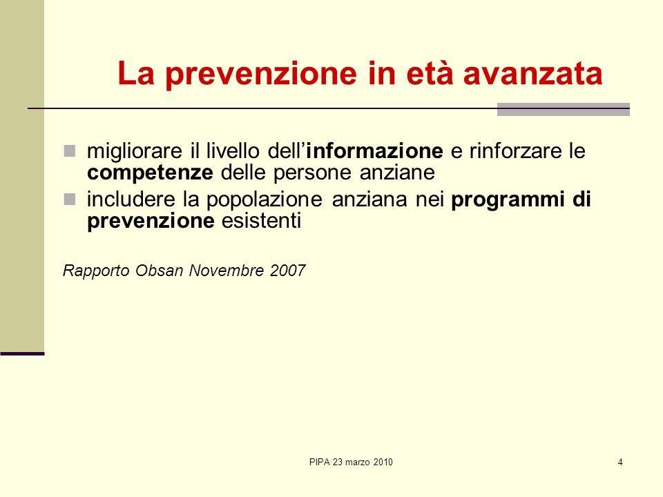 PIPA 23 marzo 20104 La prevenzione in età avanzata migliorare il livello dellinformazione e rinforzare le competenze delle persone anziane includere l