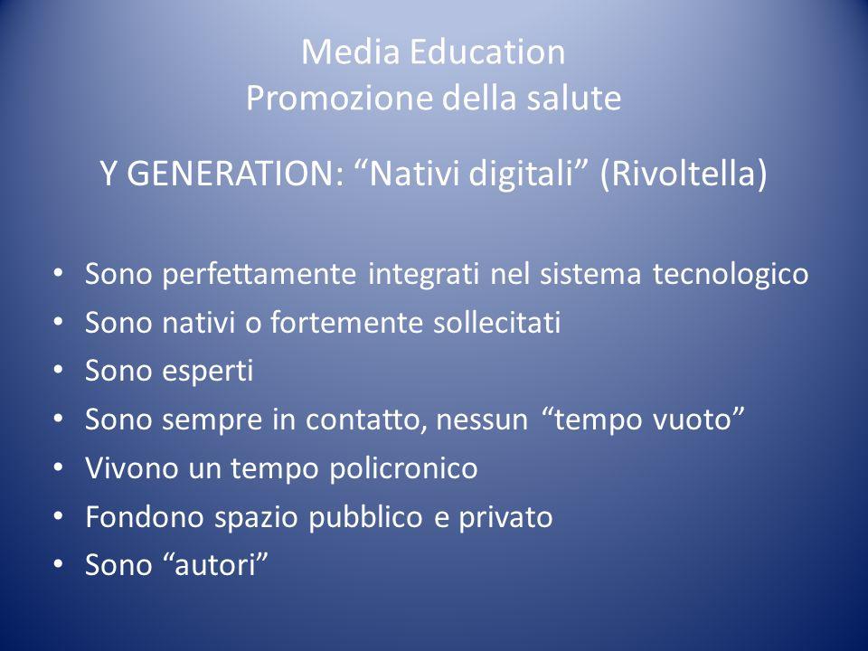 Media Education Promozione della salute Y GENERATION: Nativi digitali (Rivoltella) Sono perfettamente integrati nel sistema tecnologico Sono nativi o fortemente sollecitati Sono esperti Sono sempre in contatto, nessun tempo vuoto Vivono un tempo policronico Fondono spazio pubblico e privato Sono autori