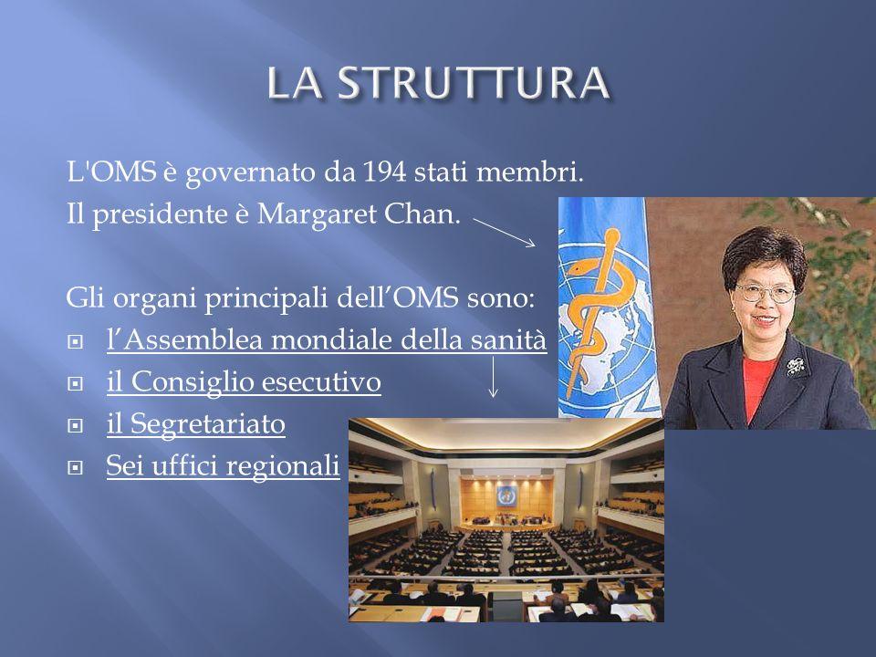 L'OMS è governato da 194 stati membri. Il presidente è Margaret Chan. Gli organi principali dellOMS sono: lAssemblea mondiale della sanità il Consigli
