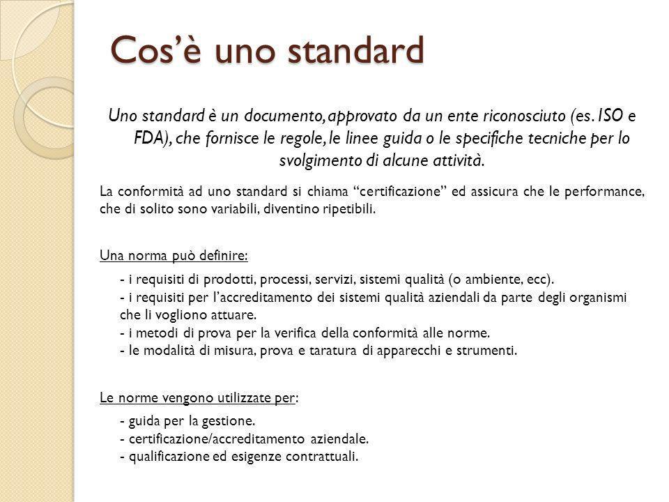 Cosè uno standard Uno standard è un documento, approvato da un ente riconosciuto (es. ISO e FDA), che fornisce le regole, le linee guida o le specific