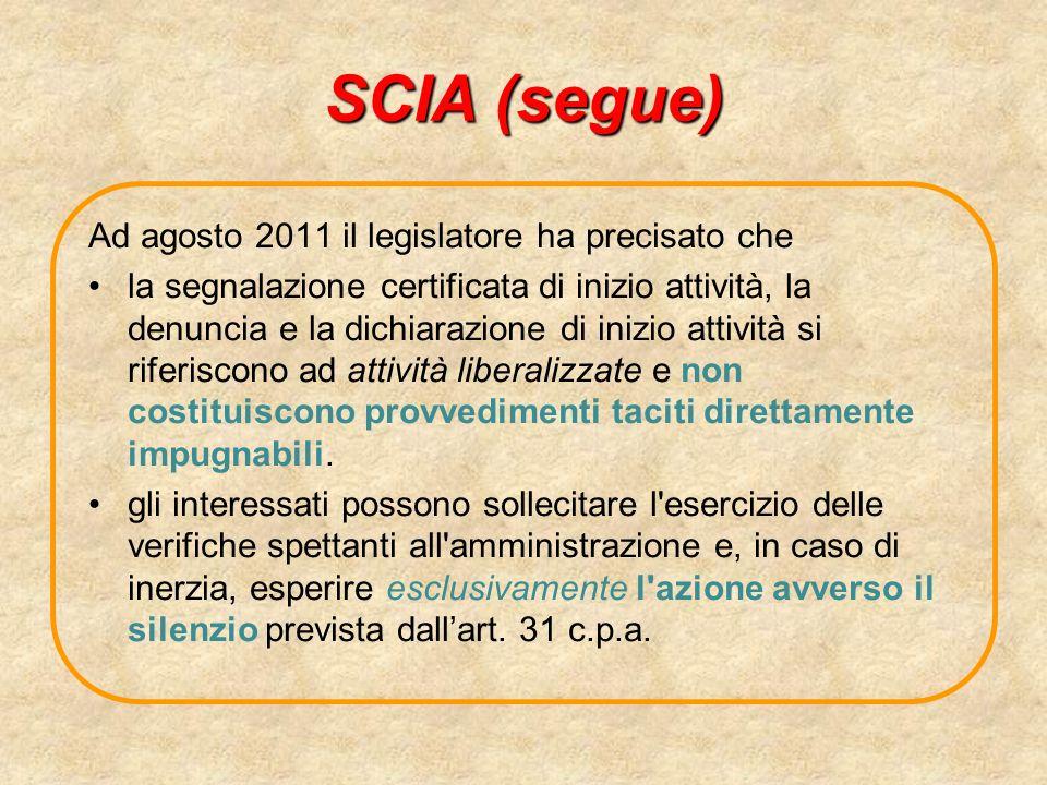 SCIA (segue) Ad agosto 2011 il legislatore ha precisato che la segnalazione certificata di inizio attività, la denuncia e la dichiarazione di inizio attività si riferiscono ad attività liberalizzate e non costituiscono provvedimenti taciti direttamente impugnabili.