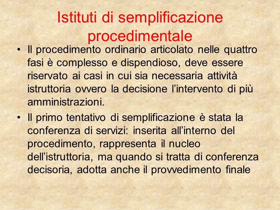 Istituti di semplificazione procedimentale Il procedimento ordinario articolato nelle quattro fasi è complesso e dispendioso, deve essere riservato ai casi in cui sia necessaria attività istruttoria ovvero la decisione lintervento di più amministrazioni.