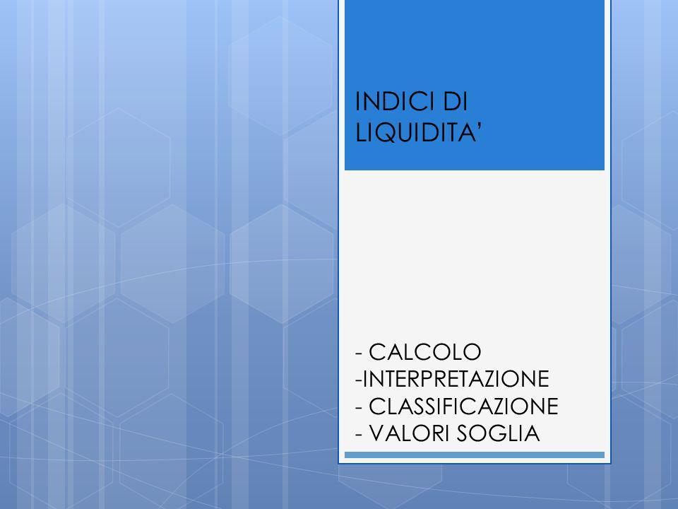 INDICI DI LIQUIDITA - CALCOLO -INTERPRETAZIONE - CLASSIFICAZIONE - VALORI SOGLIA