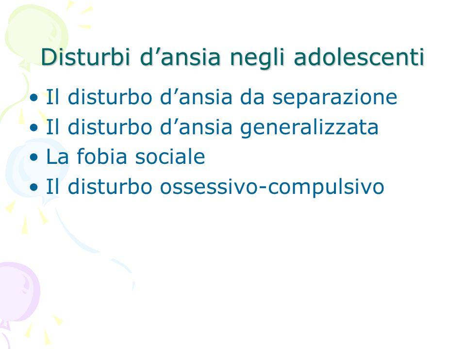 Disturbi dansia negli adolescenti Il disturbo dansia da separazione Il disturbo dansia generalizzata La fobia sociale Il disturbo ossessivo-compulsivo