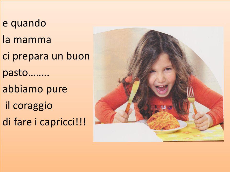 e quando la mamma ci prepara un buon pasto…….. abbiamo pure il coraggio di fare i capricci!!! e quando la mamma ci prepara un buon pasto…….. abbiamo p