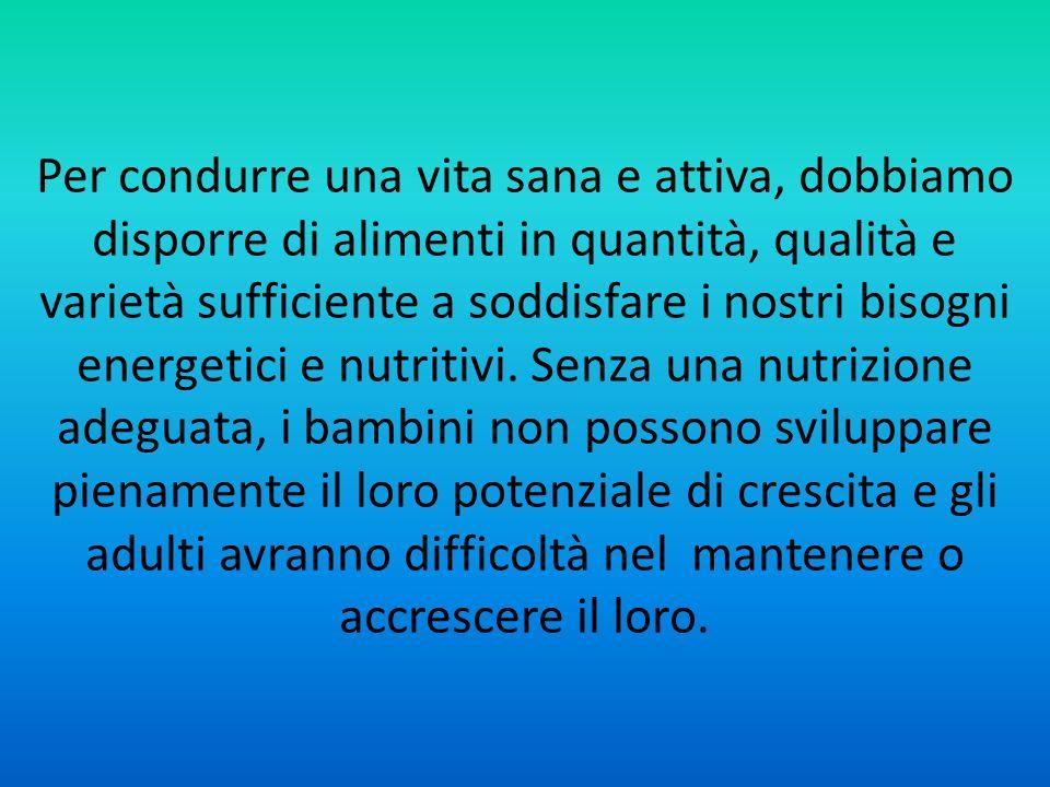 Per condurre una vita sana e attiva, dobbiamo disporre di alimenti in quantità, qualità e varietà sufficiente a soddisfare i nostri bisogni energetici