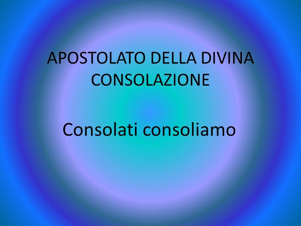 APOSTOLATO DELLA DIVINA CONSOLAZIONE Consolati consoliamo