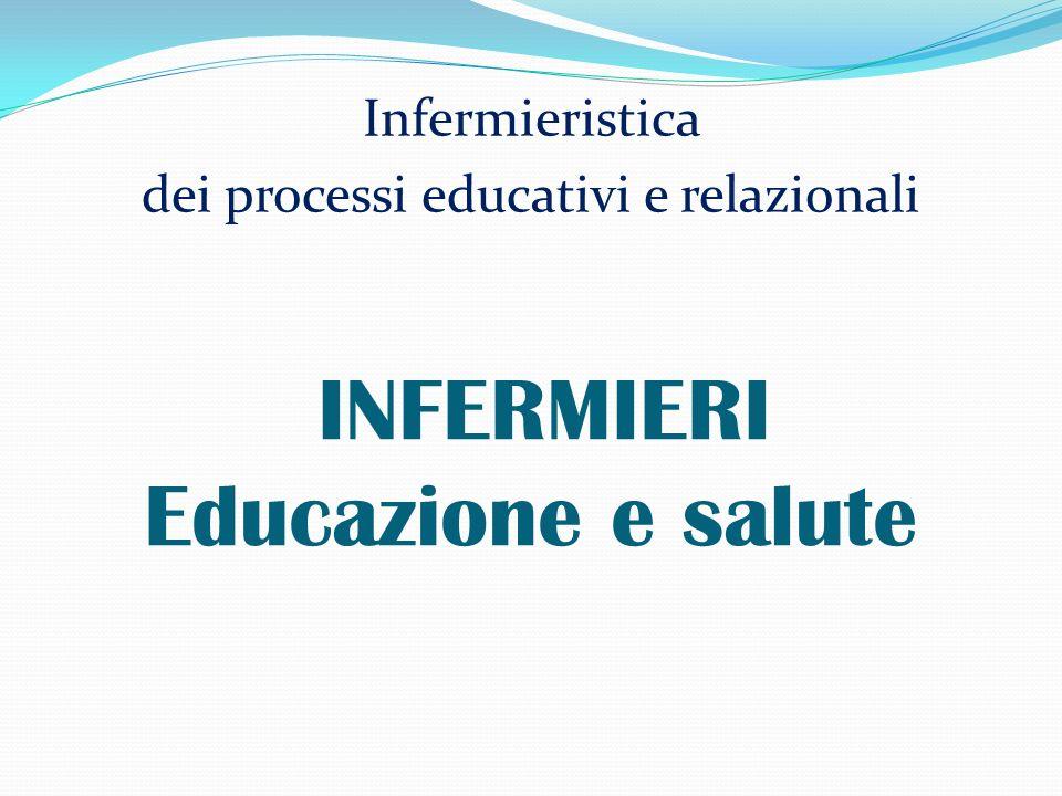 INFERMIERI Educazione e salute Infermieristica dei processi educativi e relazionali