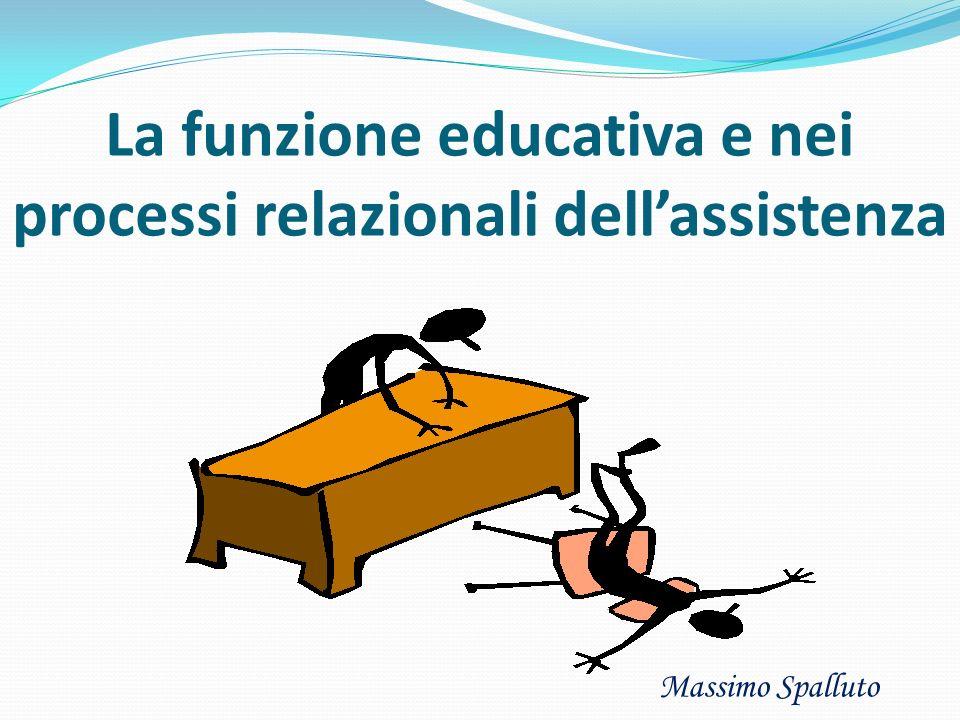 La funzione educativa e nei processi relazionali dellassistenza Massimo Spalluto