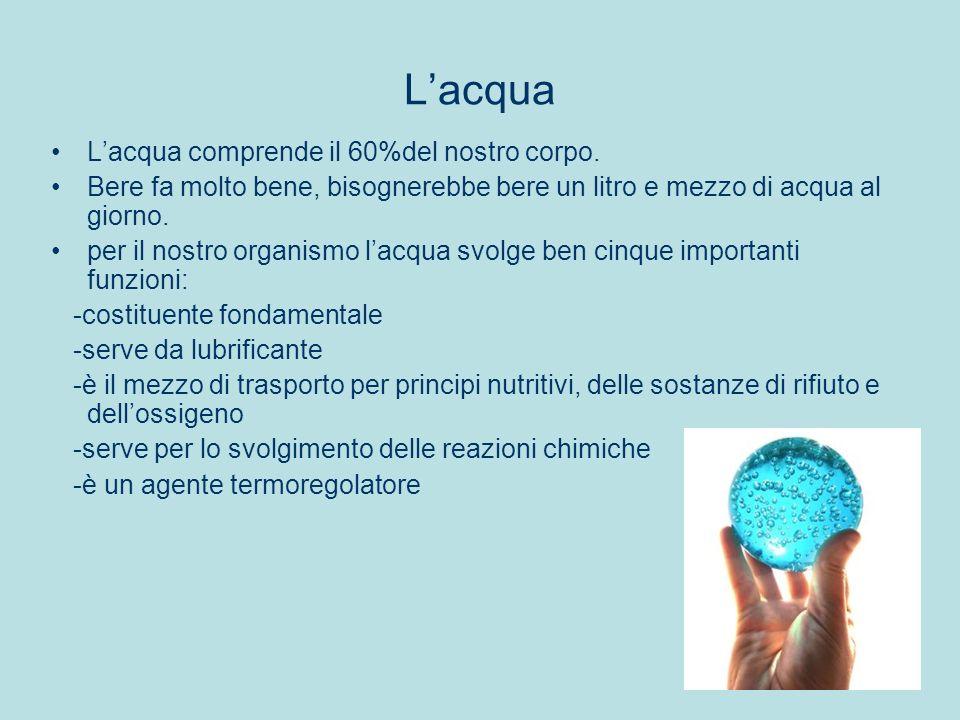 Lacqua Lacqua comprende il 60%del nostro corpo. Bere fa molto bene, bisognerebbe bere un litro e mezzo di acqua al giorno. per il nostro organismo lac