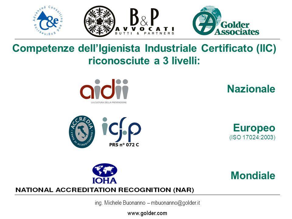 ing. Michele Buonanno – mbuonanno@golder.i t www.golder.com Competenze dellIgienista Industriale Certificato (IIC) riconosciute a 3 livelli: Nazionale