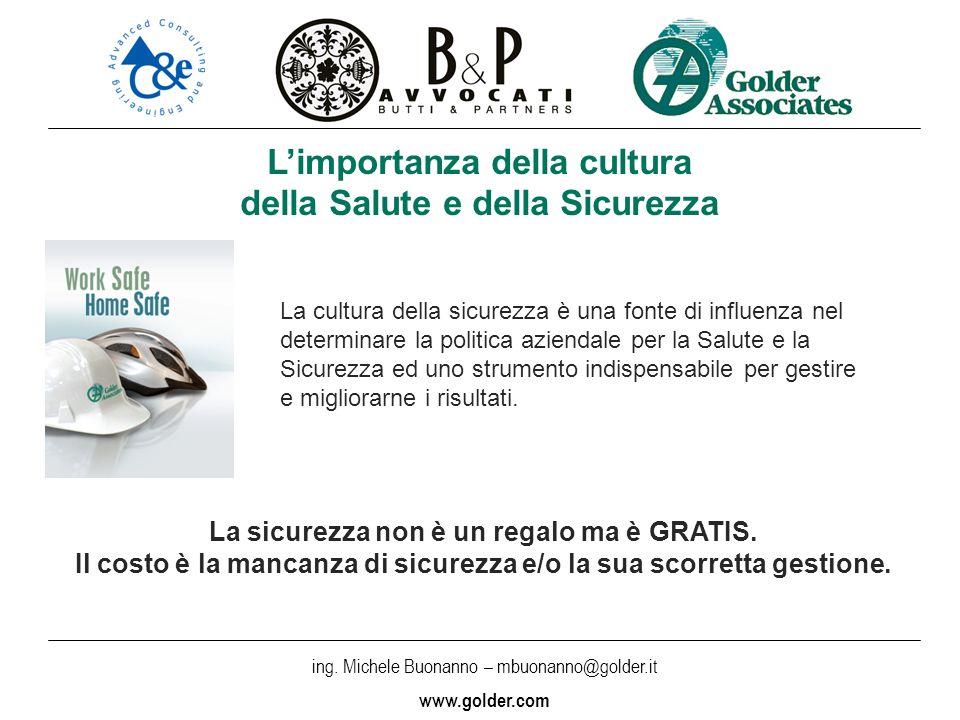 ing. Michele Buonanno – mbuonanno@golder.i t www.golder.com Limportanza della cultura della Salute e della Sicurezza La cultura della sicurezza è una