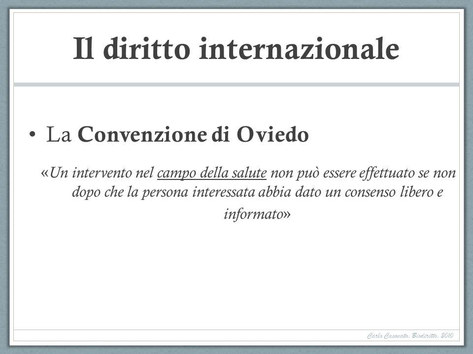 Il diritto internazionale La Convenzione di Oviedo « Un intervento nel campo della salute non può essere effettuato se non dopo che la persona interessata abbia dato un consenso libero e informato » Carlo Casonato, Biodiritto, 2010