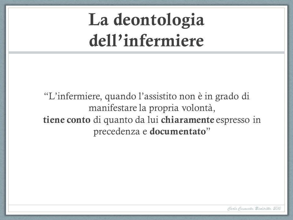 La deontologia dellinfermiere Linfermiere, quando lassistito non è in grado di manifestare la propria volontà, tiene conto di quanto da lui chiaramente espresso in precedenza e documentato Carlo Casonato, Biodiritto, 2010