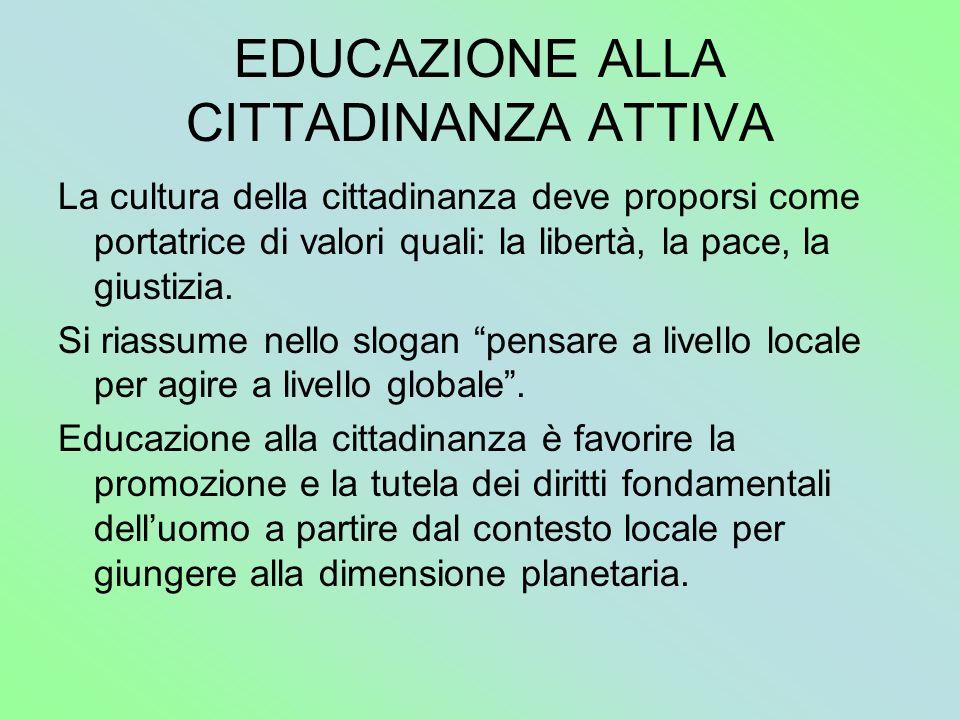 EDUCAZIONE ALLA CITTADINANZA ATTIVA La cultura della cittadinanza deve proporsi come portatrice di valori quali: la libertà, la pace, la giustizia. Si