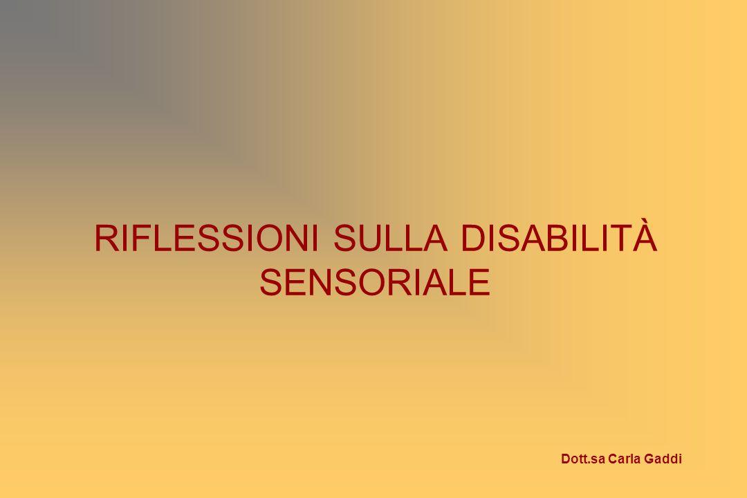 RIFLESSIONI SULLA DISABILITÀ SENSORIALE Dott.sa Carla Gaddi