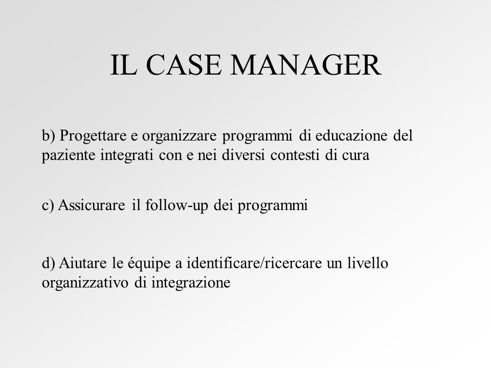 IL CASE MANAGER b) Progettare e organizzare programmi di educazione del paziente integrati con e nei diversi contesti di cura c) Assicurare il follow-up dei programmi d) Aiutare le équipe a identificare/ricercare un livello organizzativo di integrazione
