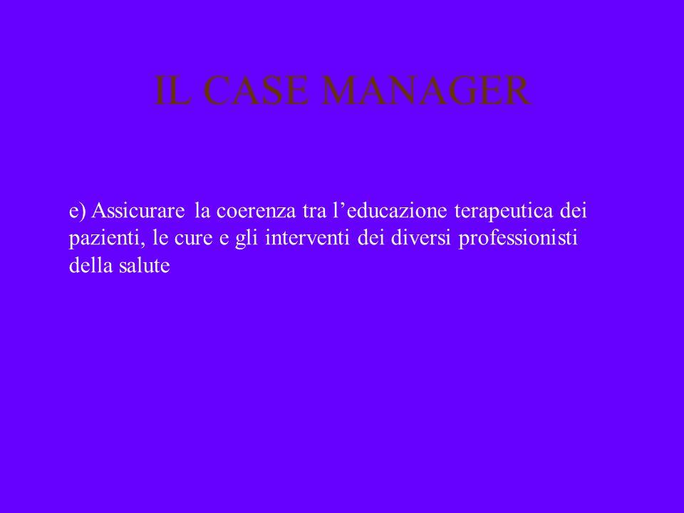 IL CASE MANAGER e) Assicurare la coerenza tra leducazione terapeutica dei pazienti, le cure e gli interventi dei diversi professionisti della salute
