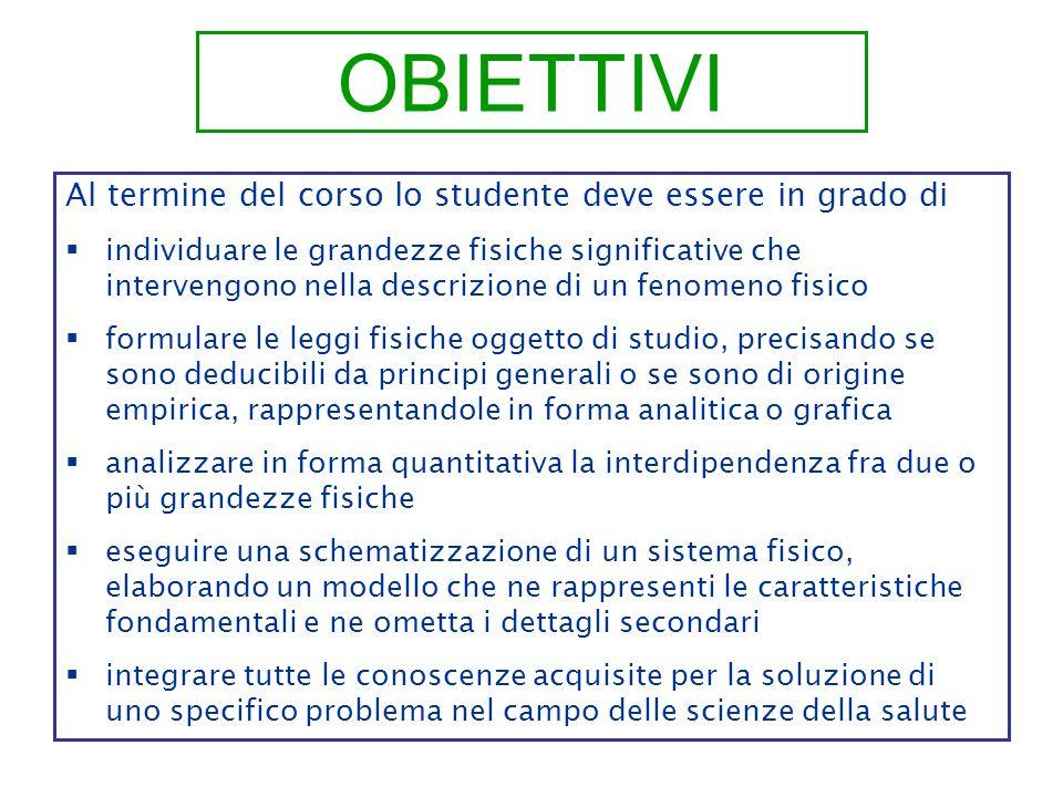 OBIETTIVI Al termine del corso lo studente deve essere in grado di individuare le grandezze fisiche significative che intervengono nella descrizione d