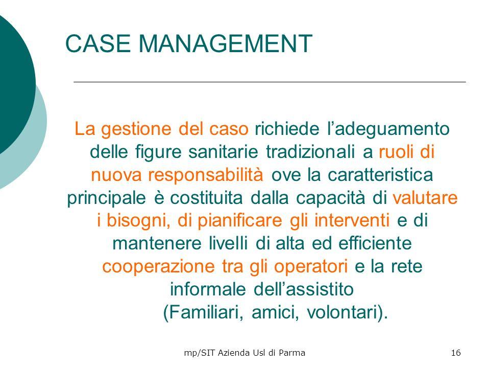 mp/SIT Azienda Usl di Parma16 CASE MANAGEMENT La gestione del caso richiede ladeguamento delle figure sanitarie tradizionali a ruoli di nuova responsa