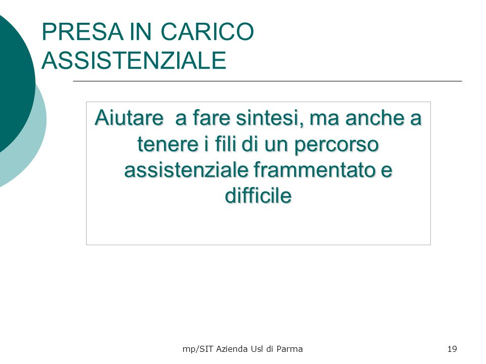 mp/SIT Azienda Usl di Parma19 Aiutare a fare sintesi, ma anche a tenere i fili di un percorso assistenziale frammentato e difficile PRESA IN CARICO AS