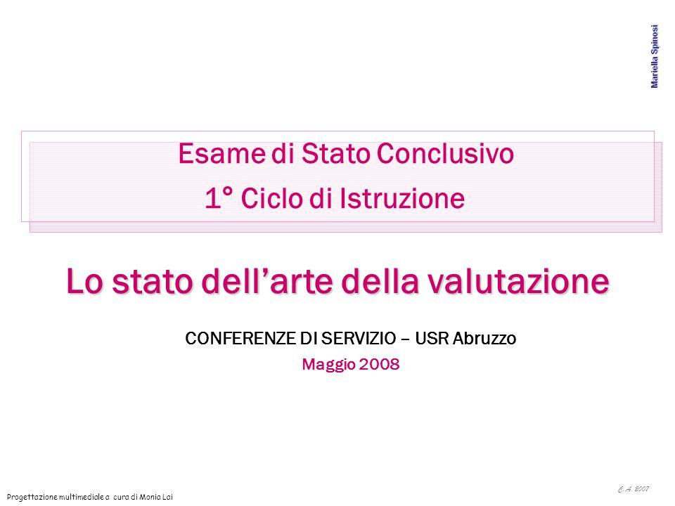 C.A. 2007 Mariella Spinosi Esame di Stato Conclusivo 1° Ciclo di Istruzione Lo stato dellarte della valutazione CONFERENZE DI SERVIZIO – USR Abruzzo M